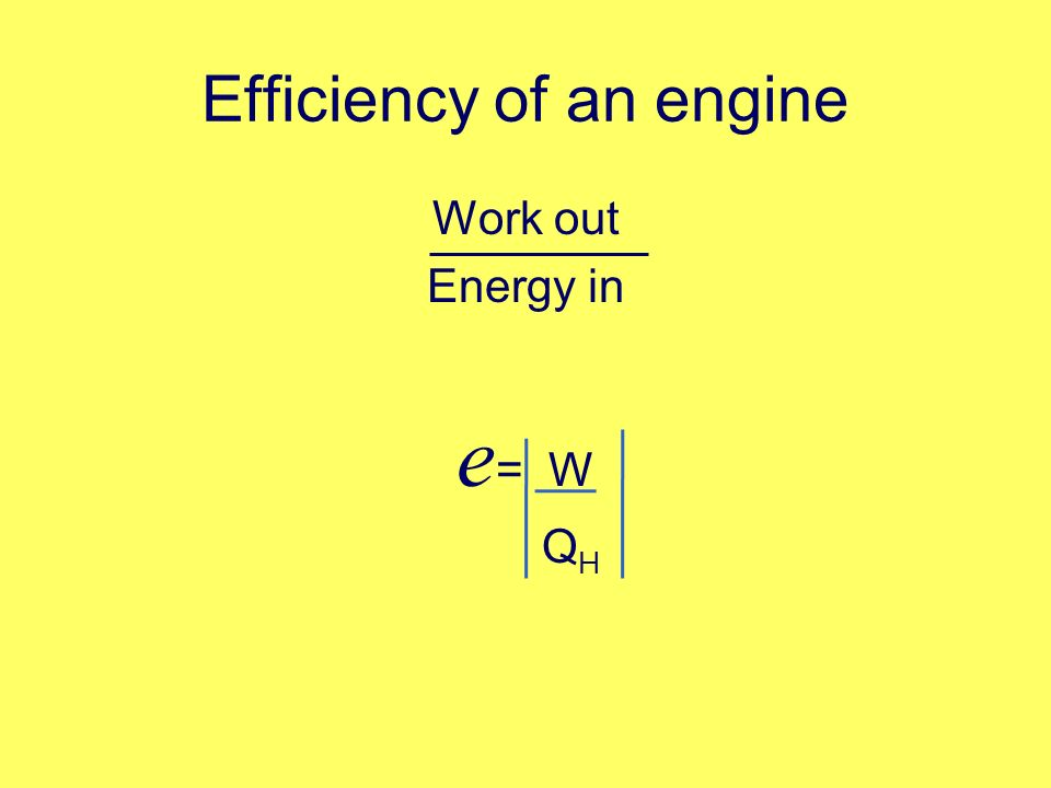 Efficiency of an engine Work out Energy in e = W Q H