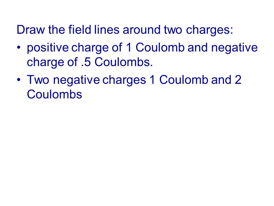 Draw the field lines around two charges: positive charge of 1 Coulomb and negative charge of.5 Coulombs. Two negative charges 1 Coulomb and 2 Coulombs