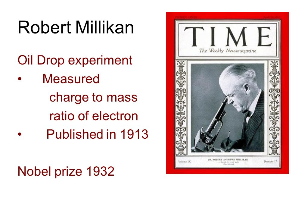 Robert Millikan Oil Drop experiment Measured charge to mass ratio of electron Published in 1913 Nobel prize 1932