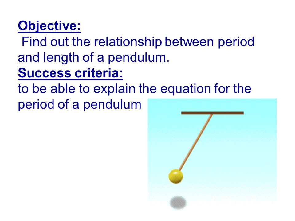 Objective: Find out the relationship between period and length of a pendulum. Success criteria: to be able to explain the equation for the period of a