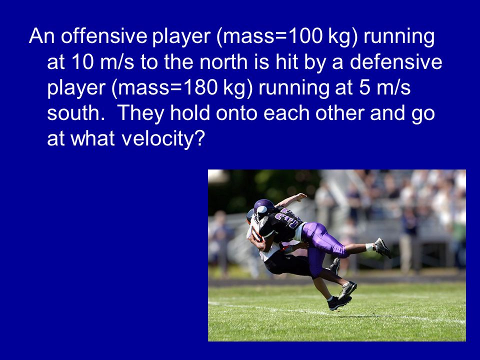 An offensive player (mass=100 kg) running at 10 m/s to the north is hit by a defensive player (mass=180 kg) running at 5 m/s south.