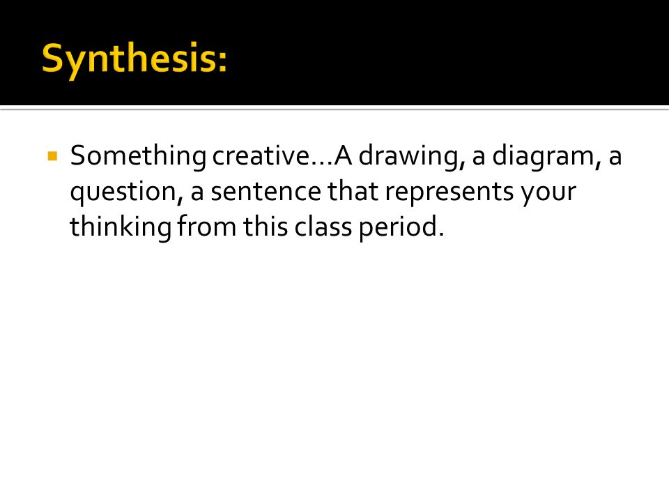 Something creative…A drawing, a diagram, a question, a sentence that represents your thinking from this class period.