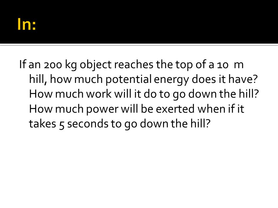 If an 200 kg object reaches the top of a 10 m hill, how much potential energy does it have? How much work will it do to go down the hill? How much pow