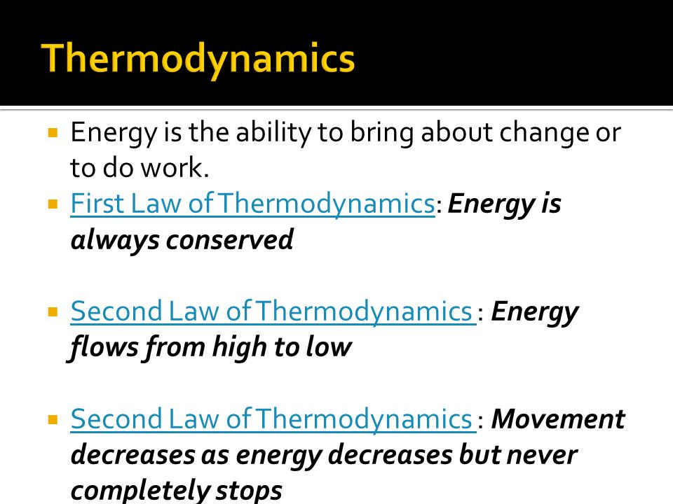 Energy is the ability to bring about change or to do work. First Law of Thermodynamics: Energy is always conserved First Law of Thermodynamics Second