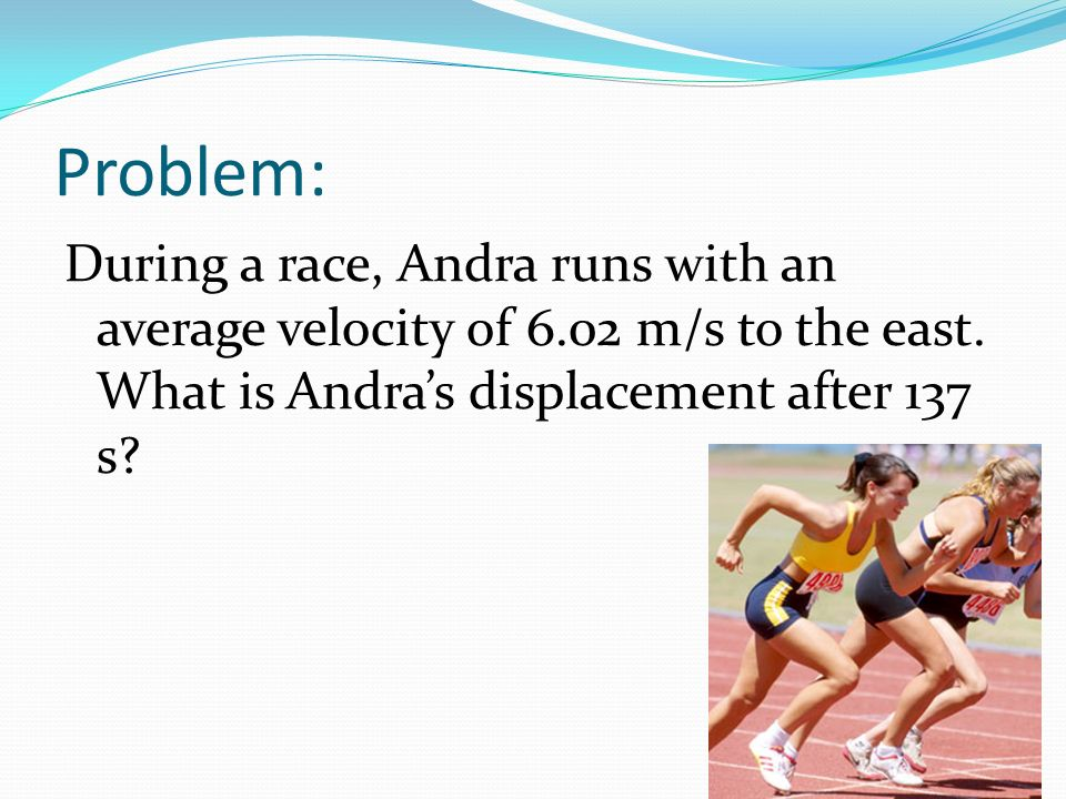 Problem: During a race, Andra runs with an average velocity of 6.02 m/s to the east.