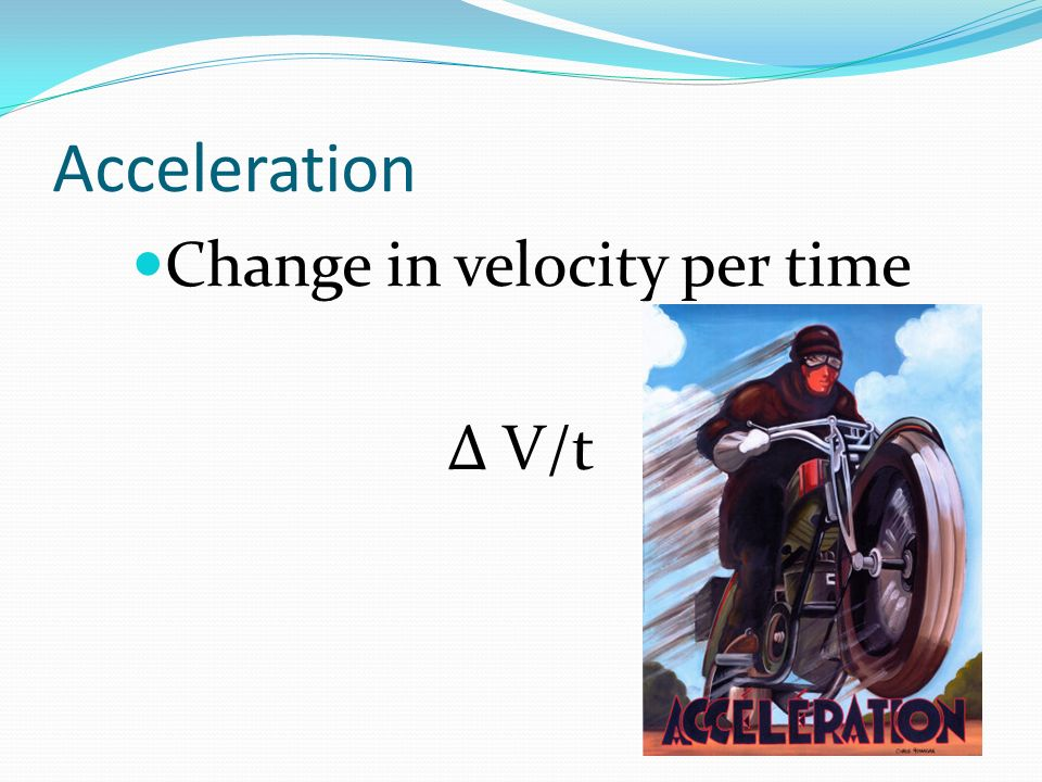 Acceleration Change in velocity per time Δ V/t
