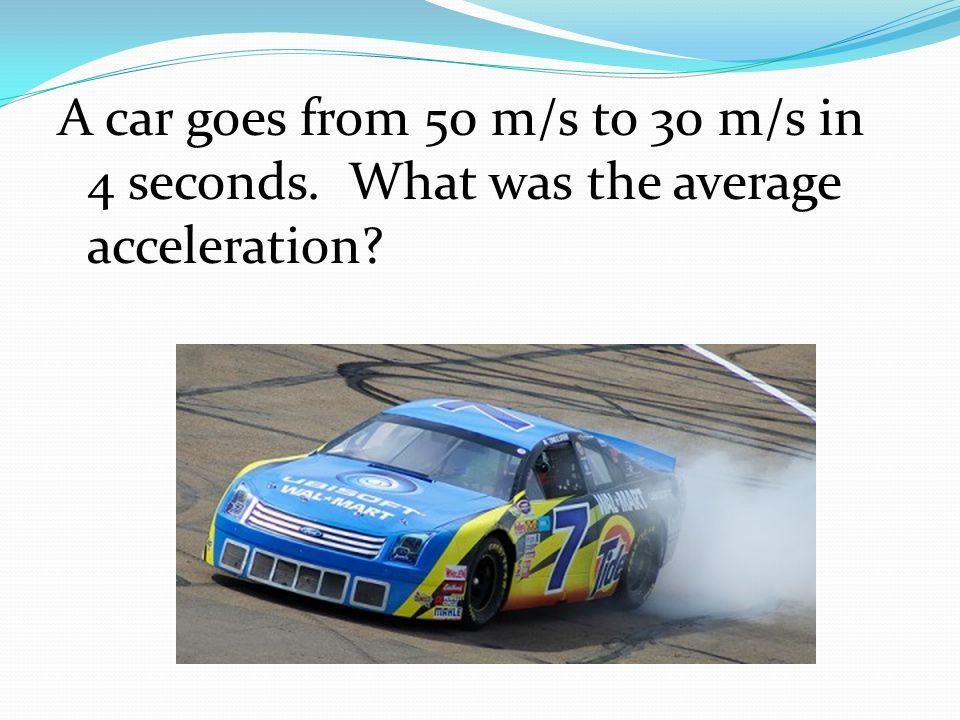 A car goes from 50 m/s to 30 m/s in 4 seconds. What was the average acceleration?