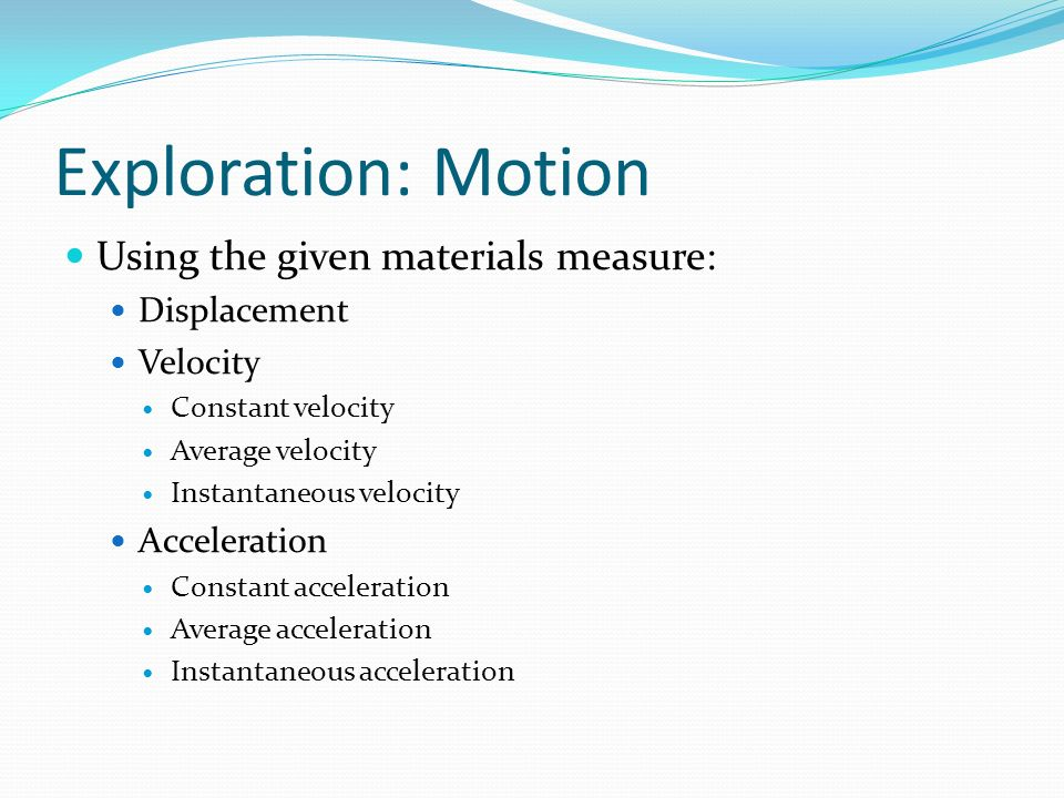 Exploration: Motion Using the given materials measure: Displacement Velocity Constant velocity Average velocity Instantaneous velocity Acceleration Co