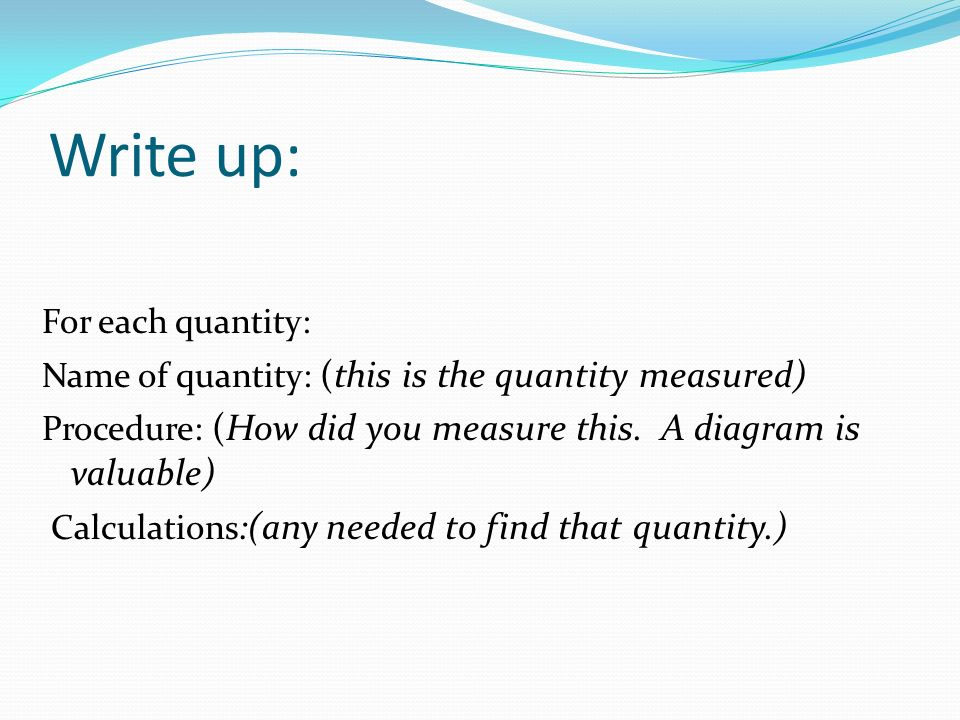 Write up: For each quantity: Name of quantity: (this is the quantity measured) Procedure: (How did you measure this.