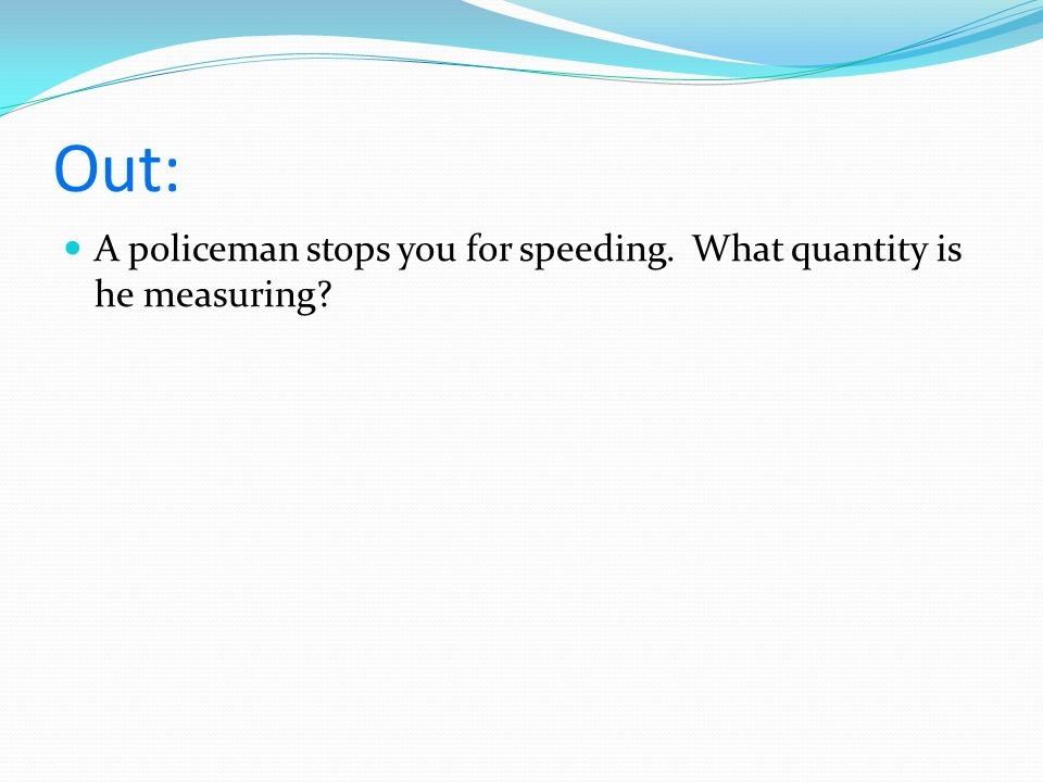 Out: A policeman stops you for speeding. What quantity is he measuring?