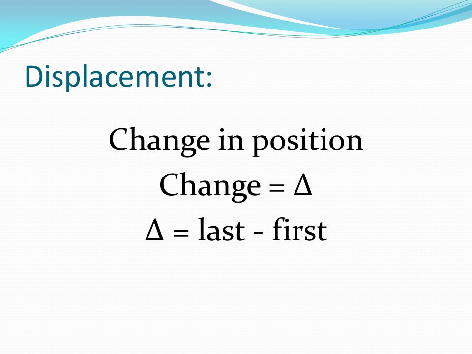Displacement: Change in position Change = Δ Δ = last - first