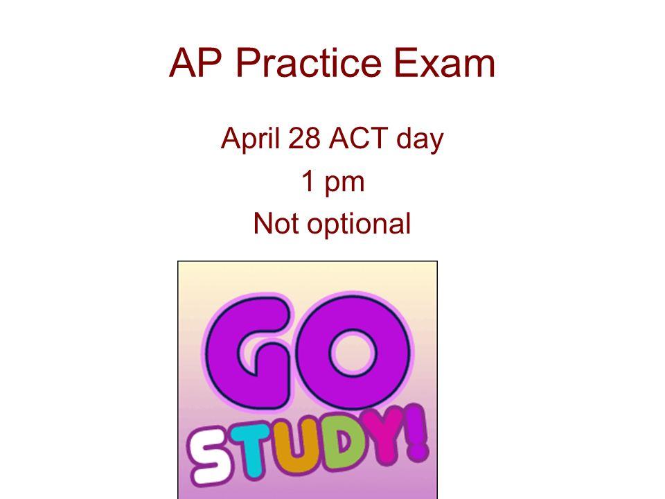 AP Practice Exam April 28 ACT day 1 pm Not optional