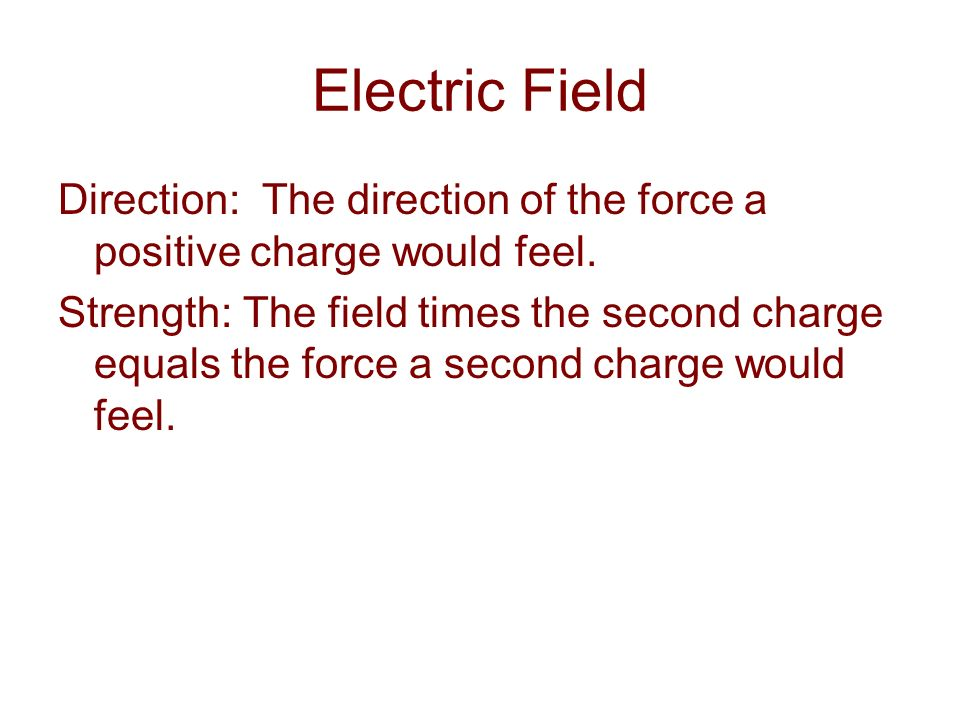 Direction: The direction of the force a positive charge would feel. Strength: The field times the second charge equals the force a second charge would