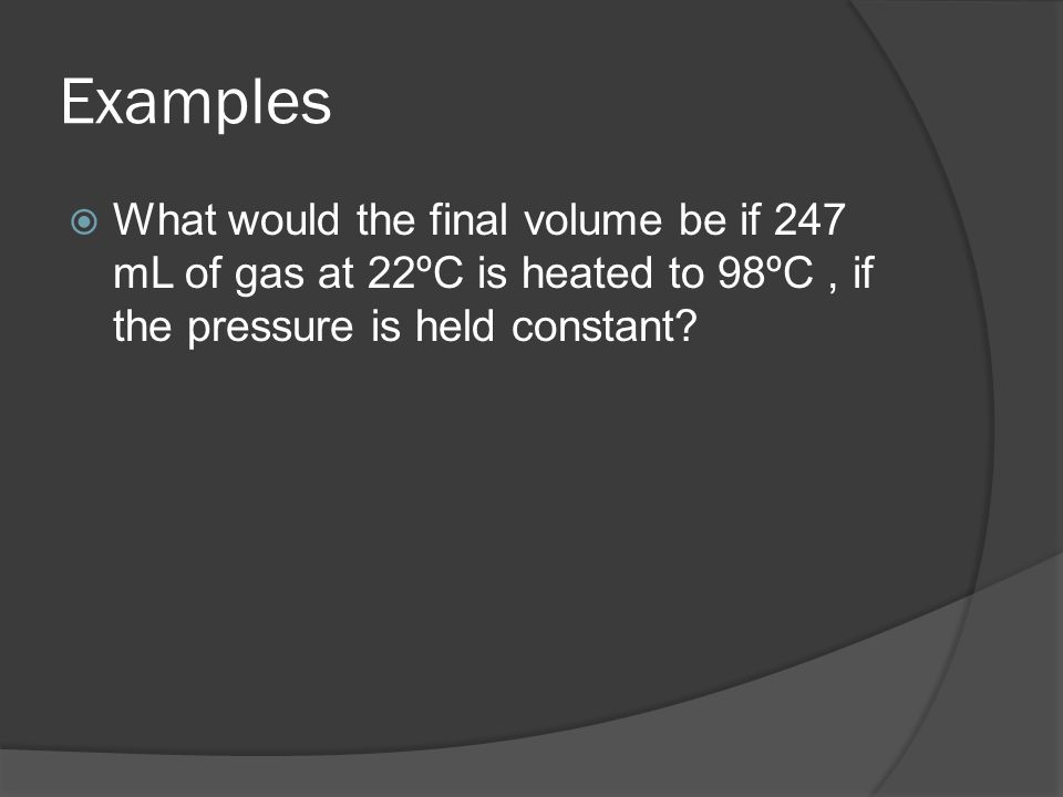 Examples What would the final volume be if 247 mL of gas at 22ºC is heated to 98ºC, if the pressure is held constant?