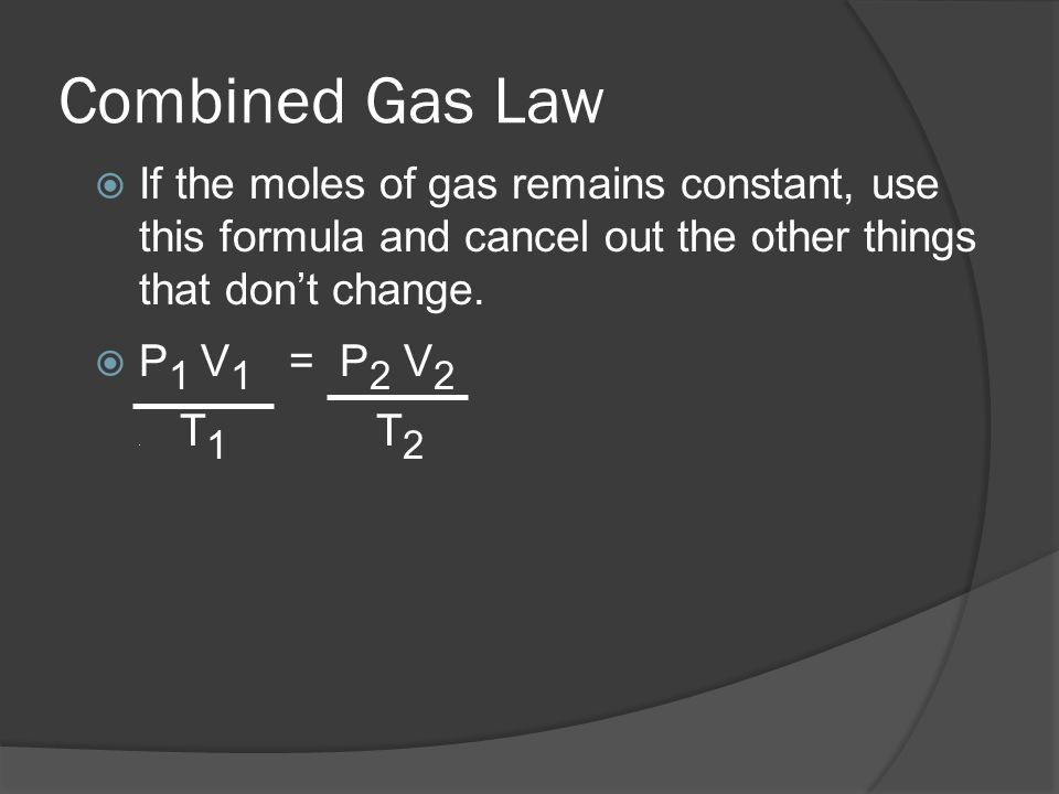 Combined Gas Law If the moles of gas remains constant, use this formula and cancel out the other things that dont change. P 1 V 1 = P 2 V 2. T 1 T 2