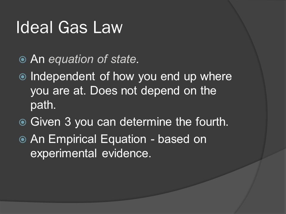 Ideal Gas Law An equation of state. Independent of how you end up where you are at. Does not depend on the path. Given 3 you can determine the fourth.