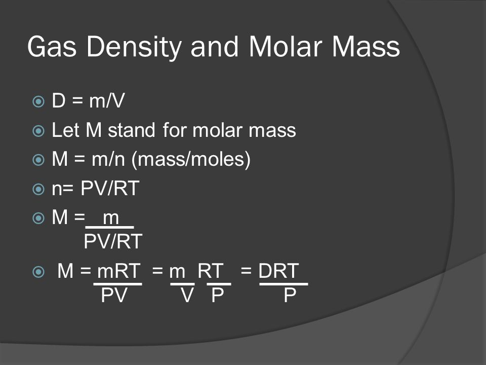 Gas Density and Molar Mass D = m/V Let M stand for molar mass M = m/n (mass/moles) n= PV/RT M = m PV/RT M = mRT = m RT = DRT PV V P P