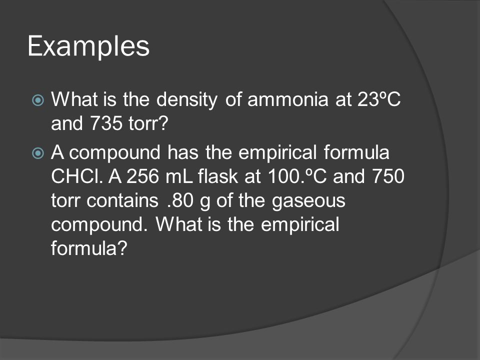 Examples What is the density of ammonia at 23ºC and 735 torr? A compound has the empirical formula CHCl. A 256 mL flask at 100.ºC and 750 torr contain