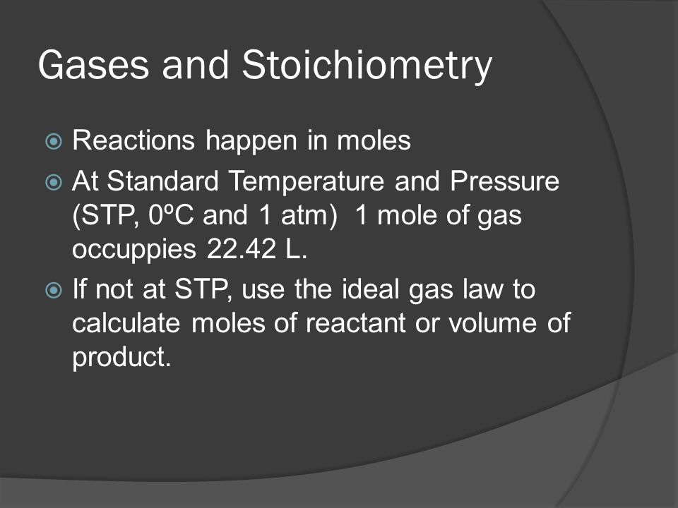 Gases and Stoichiometry Reactions happen in moles At Standard Temperature and Pressure (STP, 0ºC and 1 atm) 1 mole of gas occuppies 22.42 L. If not at