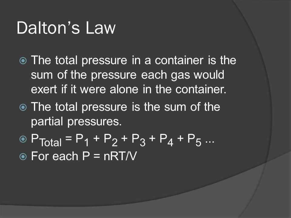 Daltons Law The total pressure in a container is the sum of the pressure each gas would exert if it were alone in the container. The total pressure is