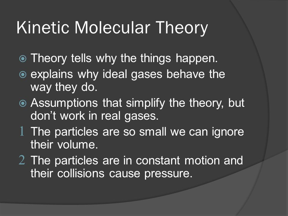 Kinetic Molecular Theory Theory tells why the things happen. explains why ideal gases behave the way they do. Assumptions that simplify the theory, bu