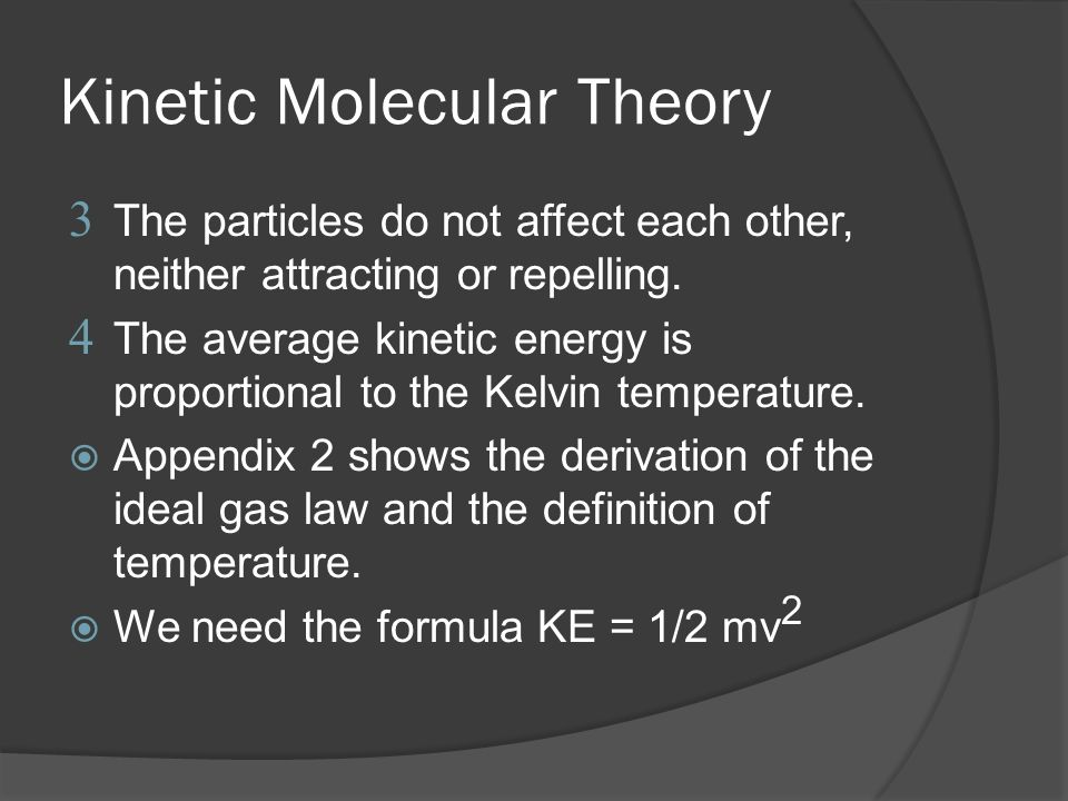 Kinetic Molecular Theory The particles do not affect each other, neither attracting or repelling. The average kinetic energy is proportional to the Ke