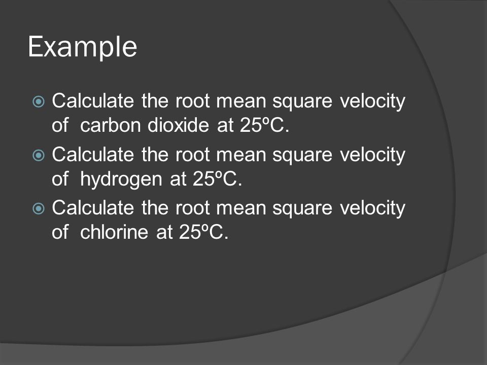 Example Calculate the root mean square velocity of carbon dioxide at 25ºC. Calculate the root mean square velocity of hydrogen at 25ºC. Calculate the