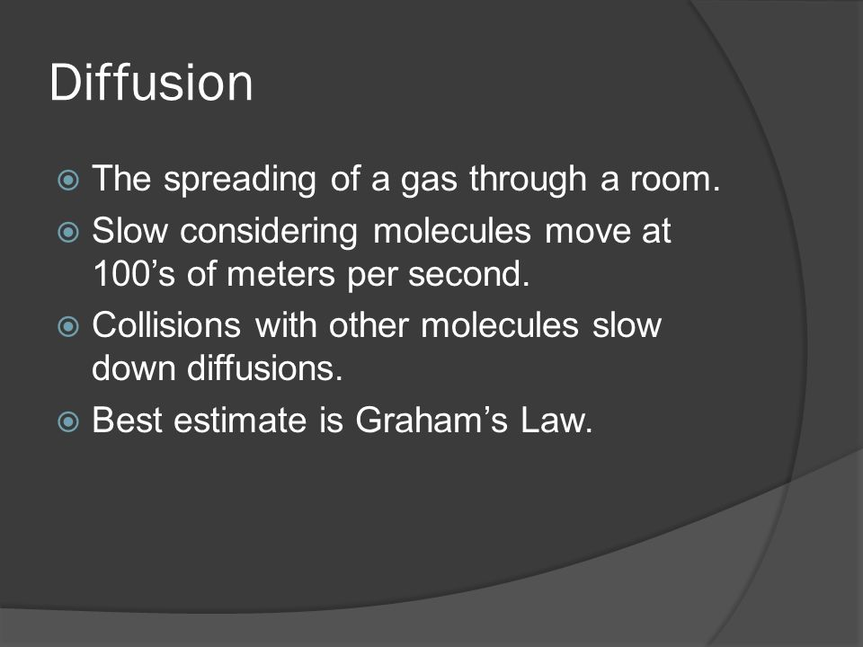 Diffusion The spreading of a gas through a room. Slow considering molecules move at 100s of meters per second. Collisions with other molecules slow do