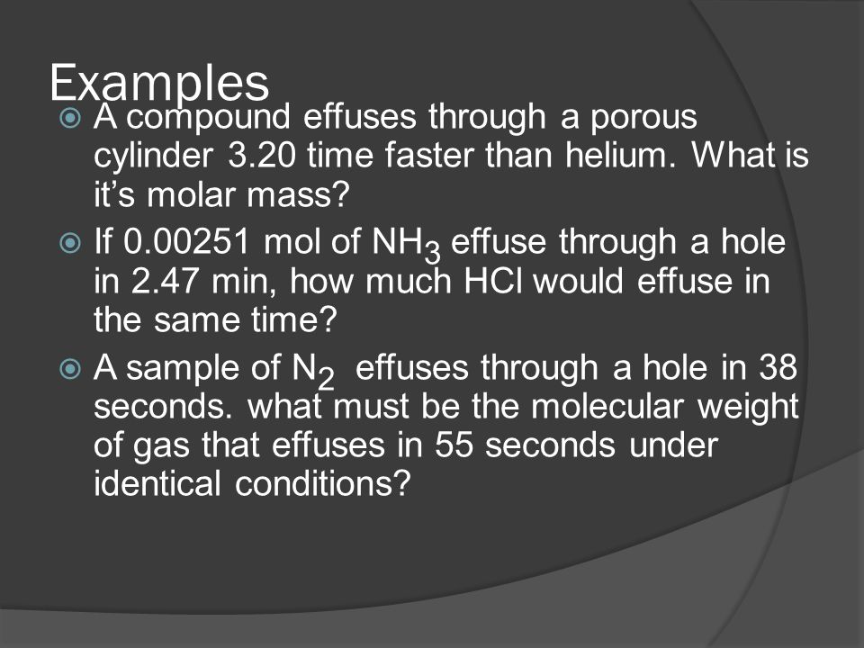 Examples A compound effuses through a porous cylinder 3.20 time faster than helium. What is its molar mass? If 0.00251 mol of NH 3 effuse through a ho