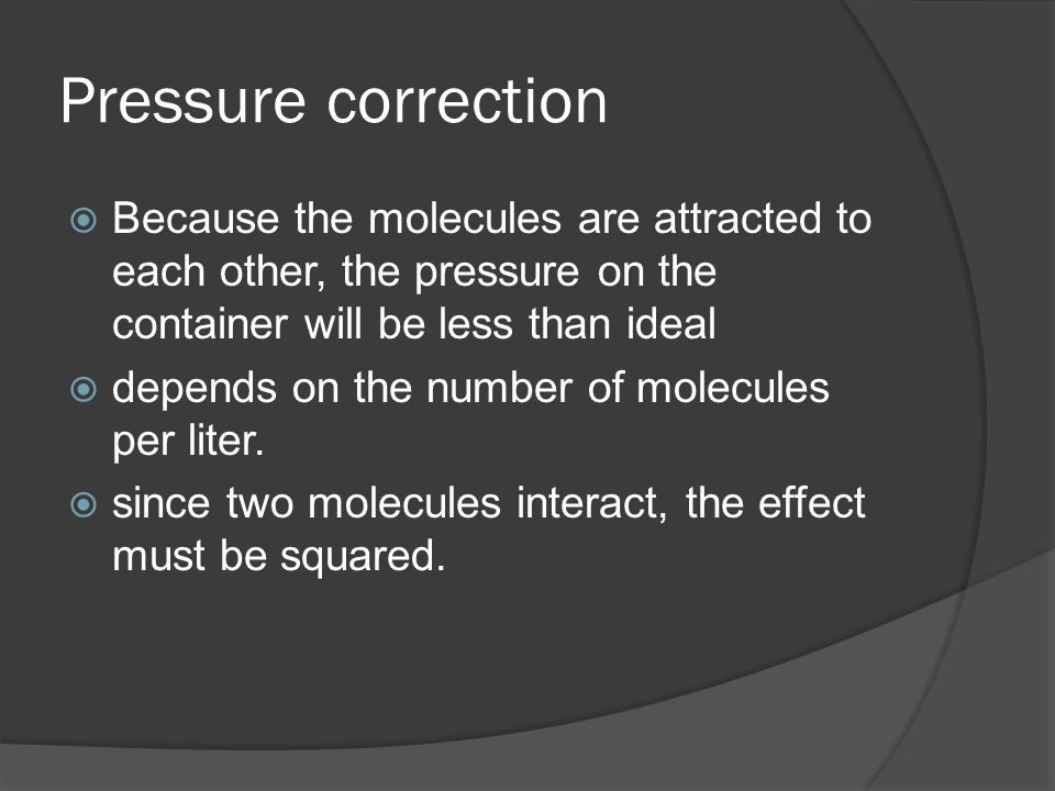 Pressure correction Because the molecules are attracted to each other, the pressure on the container will be less than ideal depends on the number of