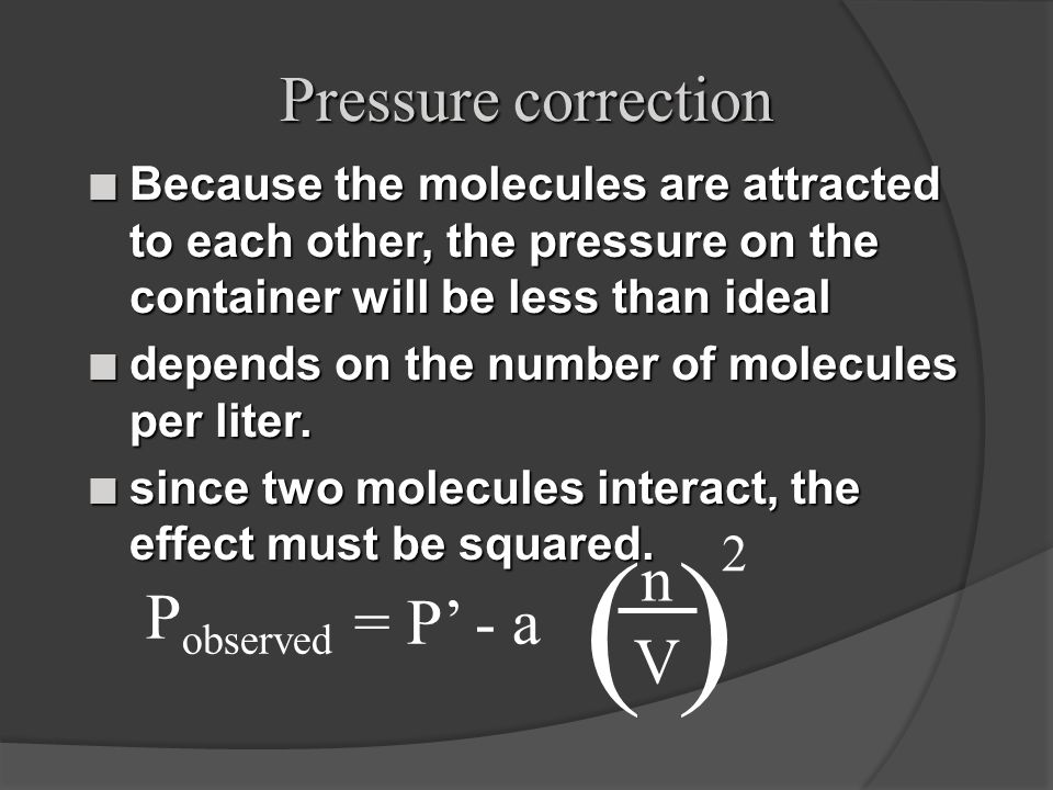 Pressure correction n Because the molecules are attracted to each other, the pressure on the container will be less than ideal n depends on the number