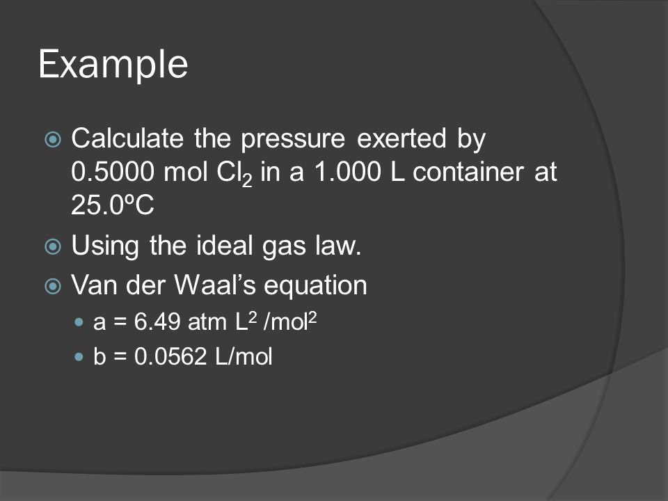 Example Calculate the pressure exerted by 0.5000 mol Cl 2 in a 1.000 L container at 25.0ºC Using the ideal gas law. Van der Waals equation a = 6.49 at