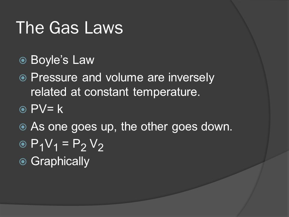 The Gas Laws Boyles Law Pressure and volume are inversely related at constant temperature. PV= k As one goes up, the other goes down. P 1 V 1 = P 2 V