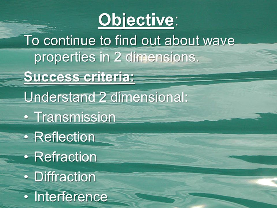 Objective: To continue to find out about wave properties in 2 dimensions. Success criteria: Understand 2 dimensional: TransmissionTransmission Reflect