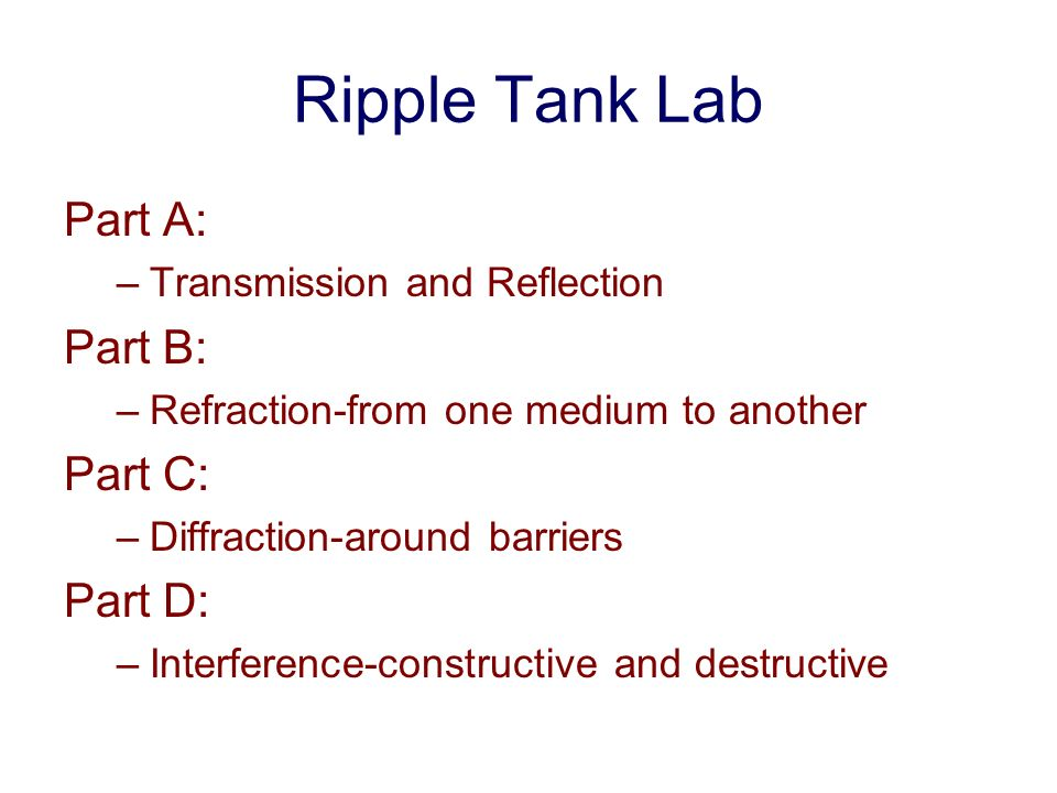 Ripple Tank Lab Part A: –Transmission and Reflection Part B: –Refraction-from one medium to another Part C: –Diffraction-around barriers Part D: –Inte