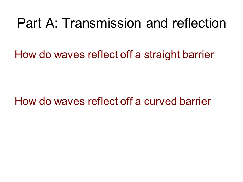Part A: Transmission and reflection How do waves reflect off a straight barrier How do waves reflect off a curved barrier