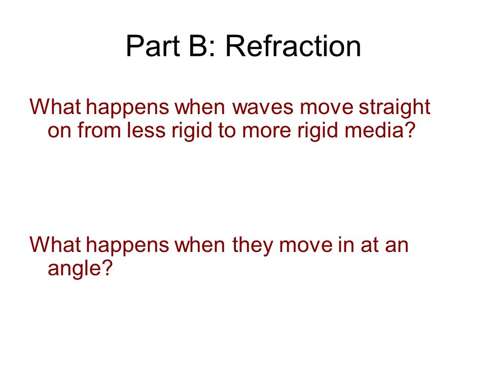 Part B: Refraction What happens when waves move straight on from less rigid to more rigid media.