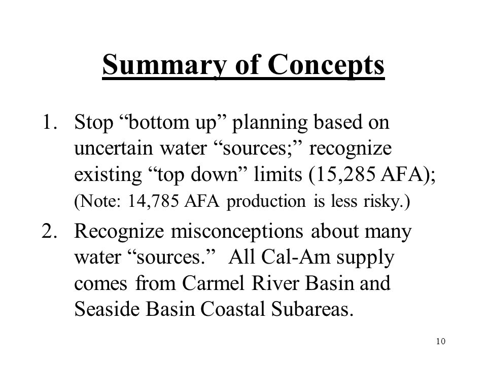 10 Summary of Concepts 1.Stop bottom up planning based on uncertain water sources; recognize existing top down limits (15,285 AFA); (Note: 14,785 AFA production is less risky.) 2.Recognize misconceptions about many water sources.