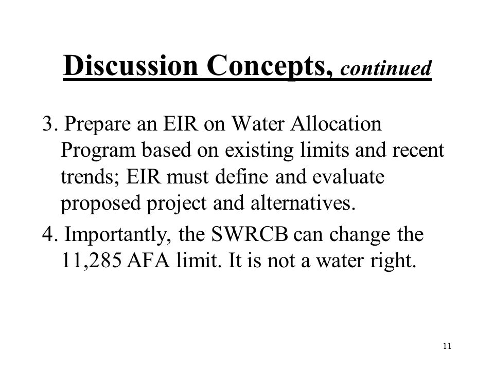 11 Discussion Concepts, continued 3. Prepare an EIR on Water Allocation Program based on existing limits and recent trends; EIR must define and evalua