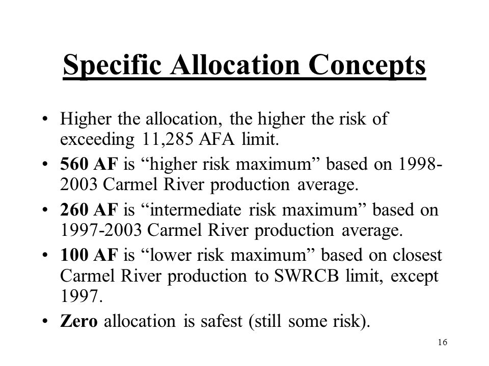 16 Specific Allocation Concepts Higher the allocation, the higher the risk of exceeding 11,285 AFA limit. 560 AF is higher risk maximum based on 1998-