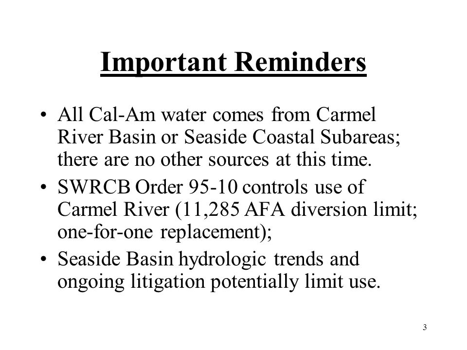 3 Important Reminders All Cal-Am water comes from Carmel River Basin or Seaside Coastal Subareas; there are no other sources at this time. SWRCB Order