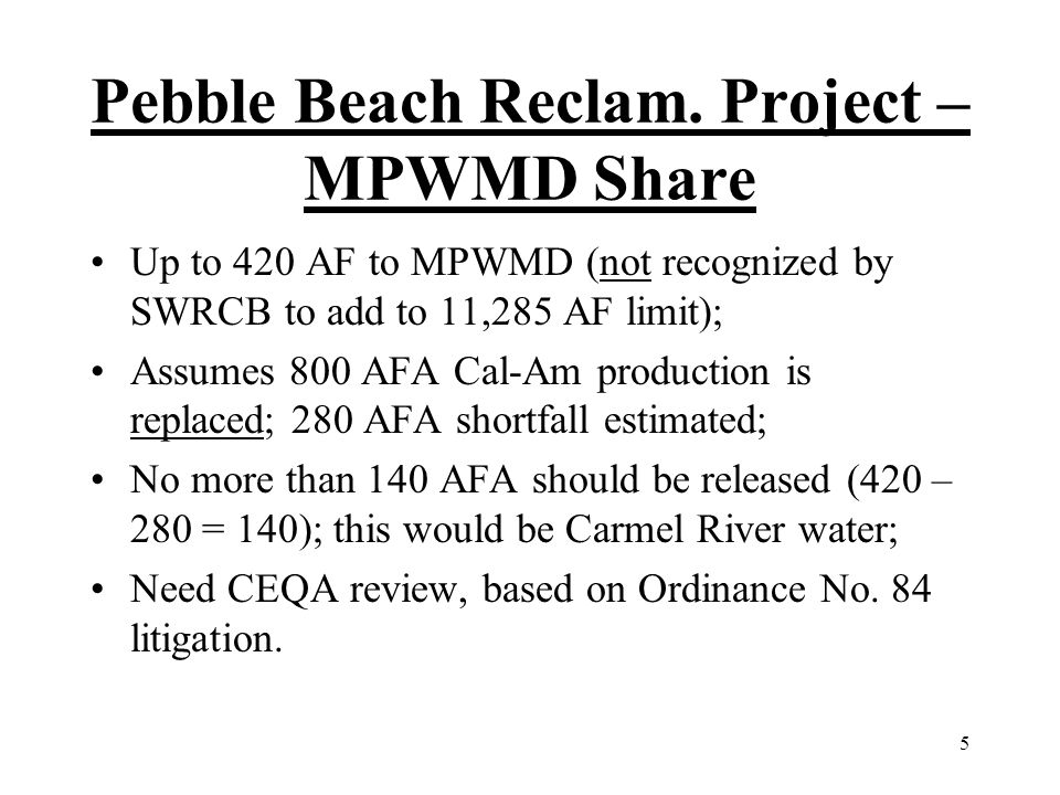 5 Pebble Beach Reclam. Project – MPWMD Share Up to 420 AF to MPWMD (not recognized by SWRCB to add to 11,285 AF limit); Assumes 800 AFA Cal-Am product
