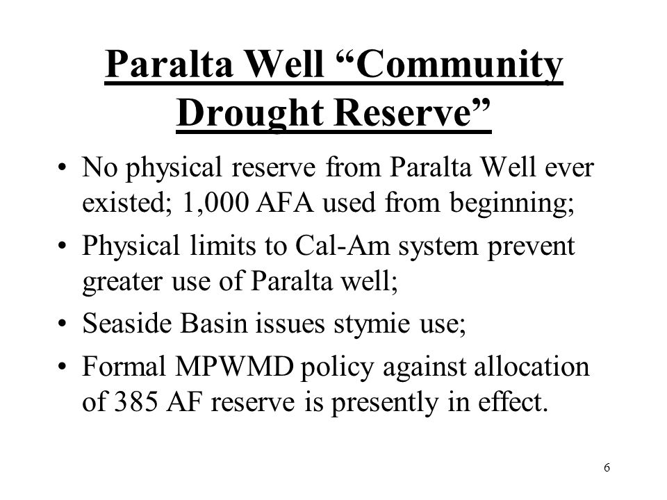 6 Paralta Well Community Drought Reserve No physical reserve from Paralta Well ever existed; 1,000 AFA used from beginning; Physical limits to Cal-Am system prevent greater use of Paralta well; Seaside Basin issues stymie use; Formal MPWMD policy against allocation of 385 AF reserve is presently in effect.