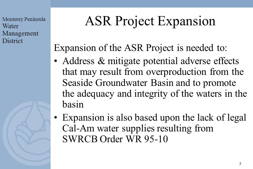 Monterey Peninsula Water Management District 3 ASR Project Expansion Expansion of the ASR Project is needed to: Address & mitigate potential adverse effects that may result from overproduction from the Seaside Groundwater Basin and to promote the adequacy and integrity of the waters in the basin Expansion is also based upon the lack of legal Cal-Am water supplies resulting from SWRCB Order WR 95-10