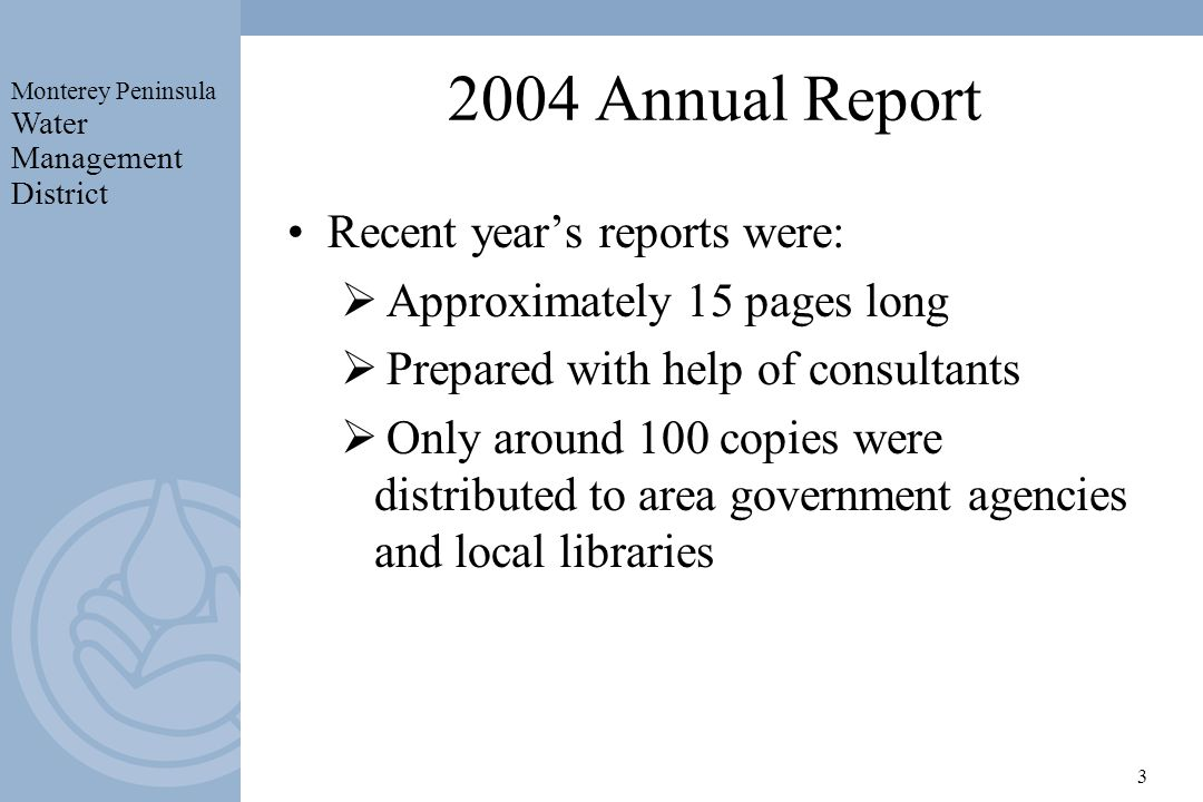 Monterey Peninsula Water Management District 3 2004 Annual Report Recent years reports were: Approximately 15 pages long Prepared with help of consultants Only around 100 copies were distributed to area government agencies and local libraries