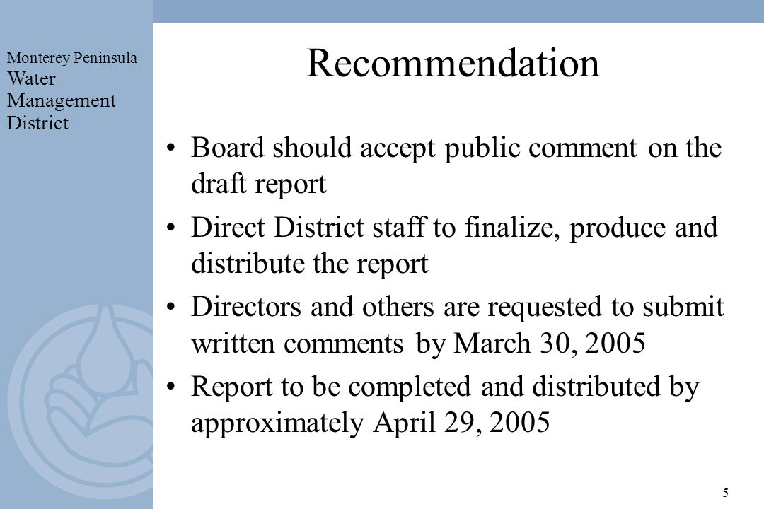Monterey Peninsula Water Management District 5 Recommendation Board should accept public comment on the draft report Direct District staff to finalize, produce and distribute the report Directors and others are requested to submit written comments by March 30, 2005 Report to be completed and distributed by approximately April 29, 2005