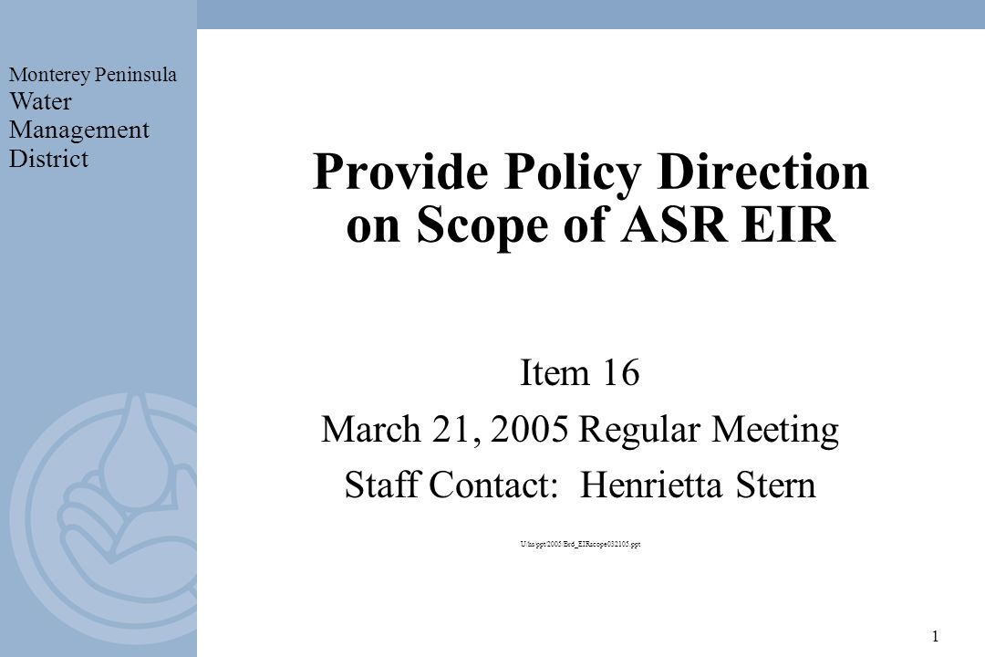 Monterey Peninsula Water Management District 1 Provide Policy Direction on Scope of ASR EIR Item 16 March 21, 2005 Regular Meeting Staff Contact: Henrietta Stern U/hs/ppt/2005/Brd_EIRscope032105.ppt