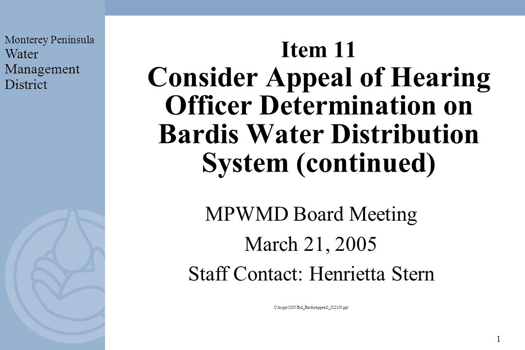 Monterey Peninsula Water Management District 1 Item 11 Consider Appeal of Hearing Officer Determination on Bardis Water Distribution System (continued) MPWMD Board Meeting March 21, 2005 Staff Contact: Henrietta Stern U/hs/ppt/2005/Brd_BardisAppeal2_032105.ppt