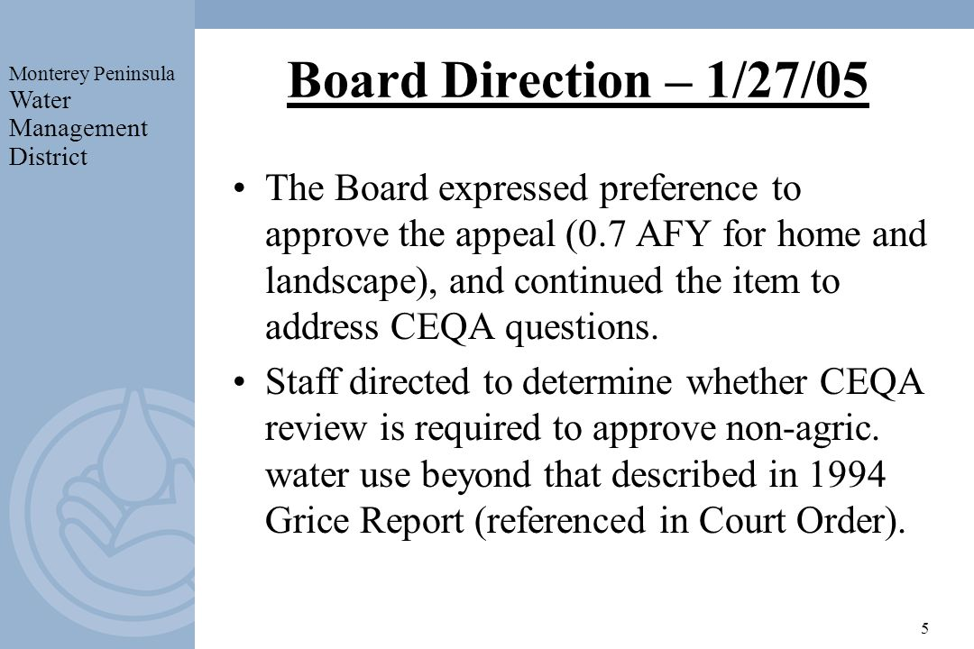 Monterey Peninsula Water Management District 5 Board Direction – 1/27/05 The Board expressed preference to approve the appeal (0.7 AFY for home and landscape), and continued the item to address CEQA questions.