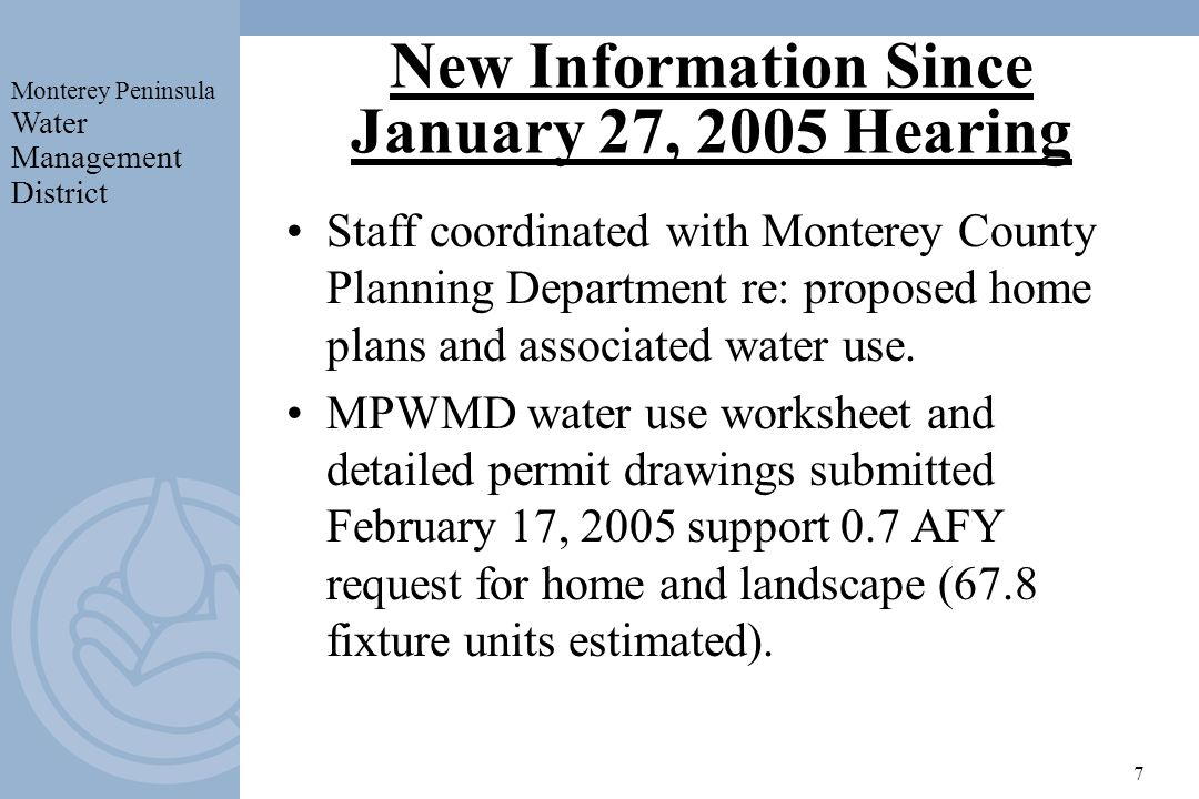 Monterey Peninsula Water Management District 7 New Information Since January 27, 2005 Hearing Staff coordinated with Monterey County Planning Department re: proposed home plans and associated water use.